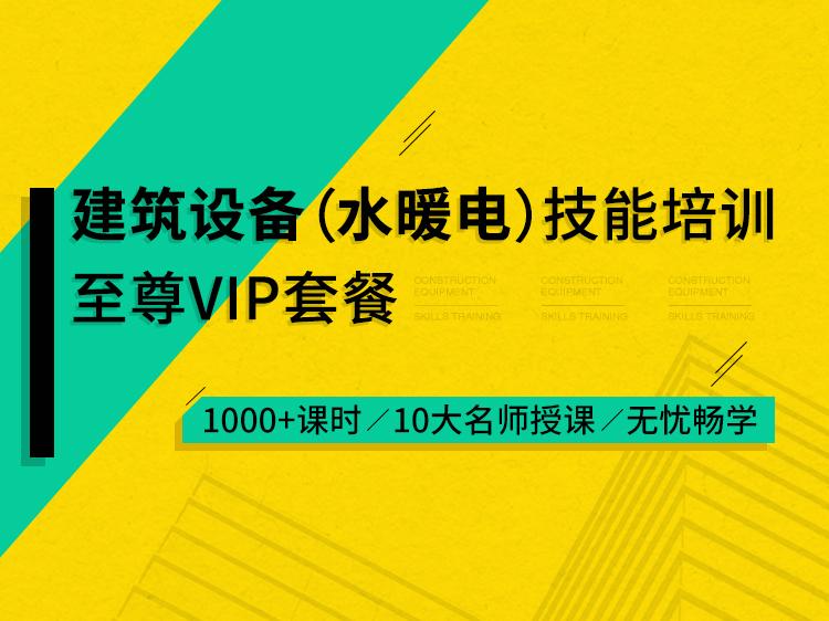 建筑设备(水暖电)技能培训至尊VIP套餐