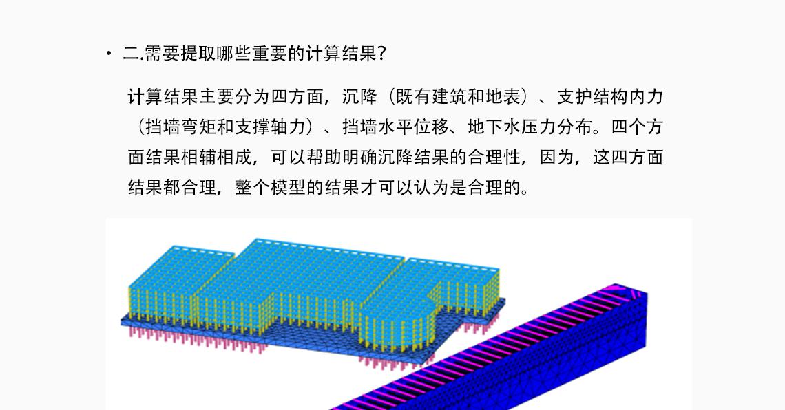 如何合理的设计和建立数值模型? 包括地层模型分层、本构模型选择、计算参数如何确定、考虑哪些施工 过程等具体问题。三维基坑模型,一般采用某一个典型钻孔生成水平地 层;本构模型采用高级土体本构模型才可以获得更好的变形预测,比如 HSS;计算参数仅仅依据地勘报告还不够,还需要经验辅助;施工过程中 的开挖、降水、支护需要根据力学作用进行阶段划分。 基坑开挖与支护,plaxis3D结构导入,三维基坑建模,模拟复杂支护结构