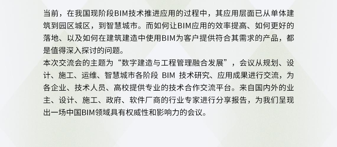 """当前,在我国现阶段BIM技术推进应用的过程中,其应用层面已从单体建筑到园区城区,到智慧城市。而如何让BIM应用的效率提高、如何更好的落地、以及如何在建筑建造中使用BIM为客户提供符合其需求的产品,都是值得深入探讨的问题。 本次交流会的主题为""""数字建造与工程管理融合发展"""",会议从规划、设计、施工、运维、智慧城市各阶段 BIM 技术研究、应用成果进行交流,为各企业、技术人员、高校提供专业的技术合作交流平台。来自国内外的业主、设计、施工、政府、软件厂商的行业专家进行分享报告,为我们呈现出一场中国BIM领域具有权威性和影响力的会议。 人工智能营建,数字孪生城市变革,智慧建造过程,智慧城市建设,装配式设计探索,人体工程技术"""