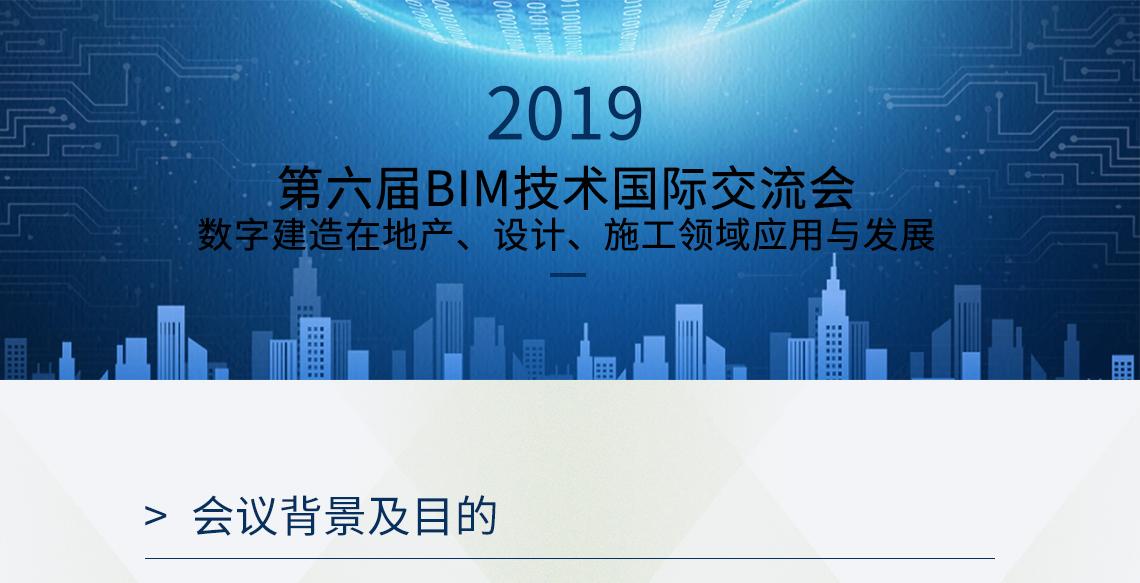 2019 第六届BIM技术国际交流会 数字建造在地产、设计、施工领域应用与发展 会议背景及目的 人工智能营建,数字孪生城市变革,智慧建造过程,智慧城市建设,装配式设计探索,人体工程技术