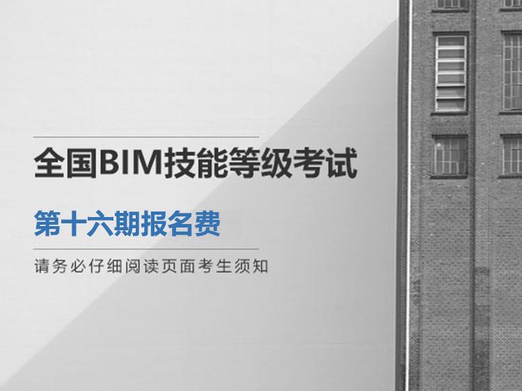 全国BIM技能等级考试第十六期报名费