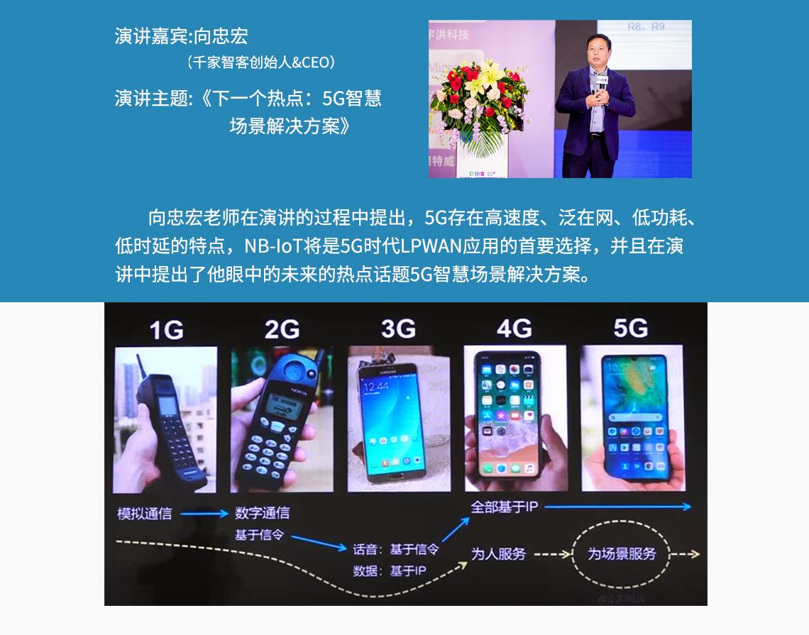 演讲嘉宾:向忠宏 (千家智客创始人&CEO) 演讲主题:《下一个热点:5G智慧场景解决方案》 向忠宏老师在演讲的过程中提出,5G存在高速度、泛在网、低功耗、 低时延的特点,NB-IoT将是5G时代LPWAN应用的首要选择,并且在演 讲中提出了他眼中的未来的热点话题5G智慧场景解决方案。  seo关键字:布线系统管理,网络布线系统,预端接的系统,智慧类型社区,智类型能家居