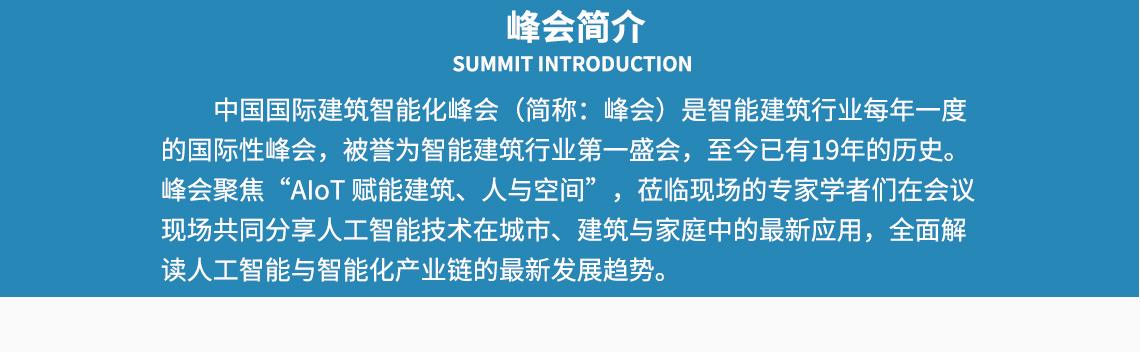 """峰会简介 SUMMIT INTRODUCTION 中国国际建筑智能化峰会(简称:峰会)是智能建筑行业每年一度 的国际性峰会,被誉为智能建筑行业第一盛会,至今已有19年的历史。 峰会聚焦""""AIoT 赋能建筑、人与空间"""",莅临现场的专家学者们在会议 现场共同分享人工智能技术在城市、建筑与家庭中的最新应用,全面解 读人工智能与智能化产业链的最新发展趋势。  seo关键字:布线系统管理,网络布线系统,预端接的系统,智慧类型社区,智类型能家居"""