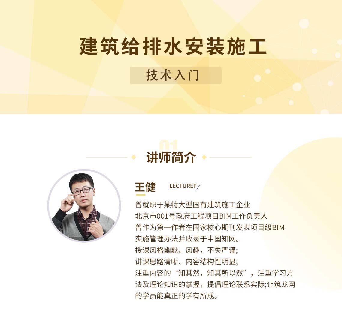 """主讲老师 王健 曾就职于某特大型国有建筑施工企业 北京市001号政府工程项目BIM工作负责人 曾作为第一-作者在国家核心期刊发表项目级BIM实施管理办法并收录于中国知网。 授课风格幽默、风趣,不失严谨;讲课思路清晰、内容结构性明显;注重内容的""""知其然,知其所以然"""",注重学习方法及理论知识的掌握,提倡理论联系实际;让每一个来筑龙网的学员都能真正的学有所成。 seo关键字 :给排水施工,建筑给排水安装,给水排水工程施工"""