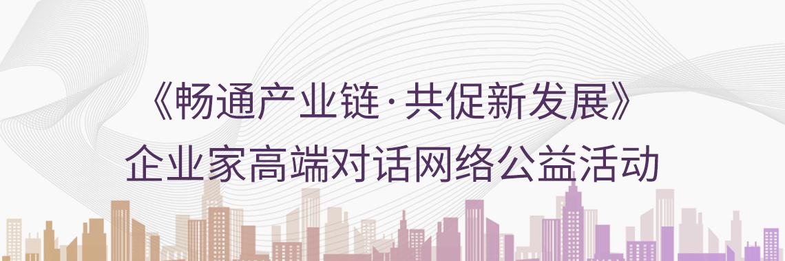 《畅通产业链,共促新发展》企业家高端对话网络公益活动,由国务院国资委干部教育培训中心与中国企业联合会共同举办。