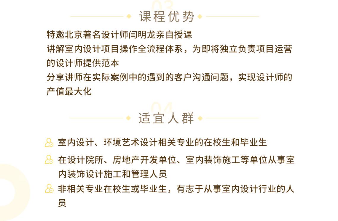 特邀北京著名设计师闫明龙亲自授课 讲解室内设计项目操作全流程体系,为即将独立负责项目运营的设计师提供范本 分享讲师在实际案例中的遇到的客户沟通问题,实现设计师的产值最大化 seo关键字:工程全案管理,室内空间设计,室内全案设计,室内全案方案