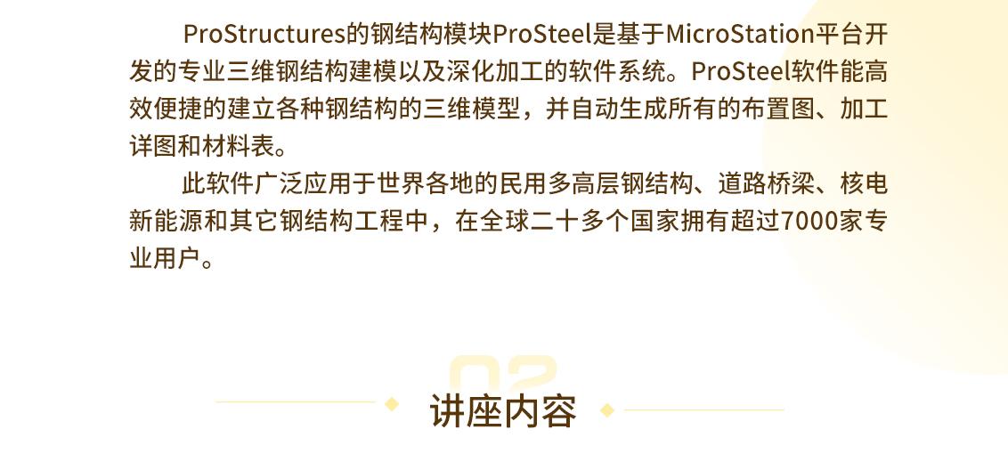 ProStructures的钢结构模块ProSteel是基于MicroStation平台开发的专业三维钢结构建模以及深化加工的软件系统。ProSteel软件能高效便捷的建立各种钢结构的三维模型,并自动生成所有的布置图、加工详图和材料表。        此软件广泛应用于世界各地的民用多高层钢结构、道路桥梁、核电新能源和其它钢结构工程中,在全球二十多个国家拥有超过7000家专业用户。 讲座内容 seo关键字:结构深化设计,产品介绍和实例分享