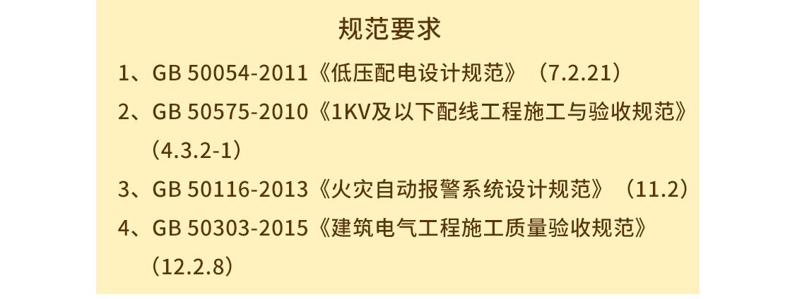 规范要求 1、GB 50054-2011《低压配电设计规范》(7.2.21);  2、GB 50575-2010《1KV及以下配线工程施工与验收规范》(4.3.2-1);  3、GB 50116-2013《火灾自动报警系统设计规范》(11.2);  4、GB 50303-2015《建筑电气工程施工质量验收规范》(12.2.8); seo关键字:电气设备安装