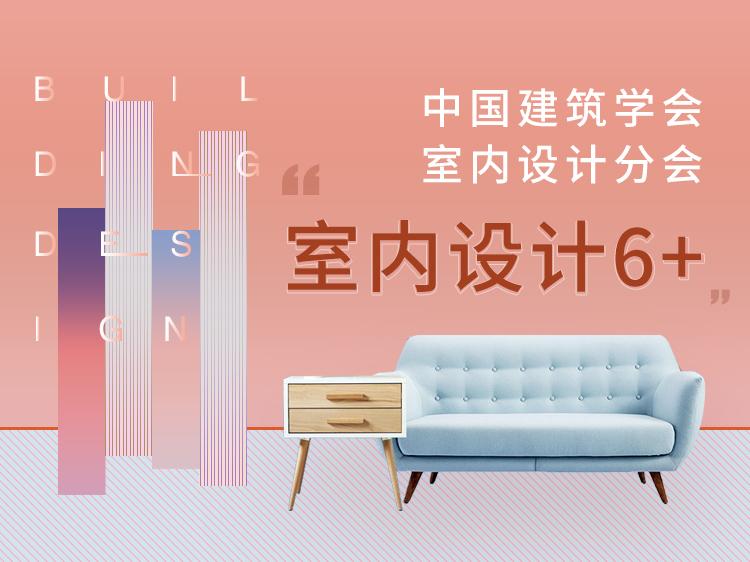 """中国建筑学会室内设计分会""""室内设计6+"""""""