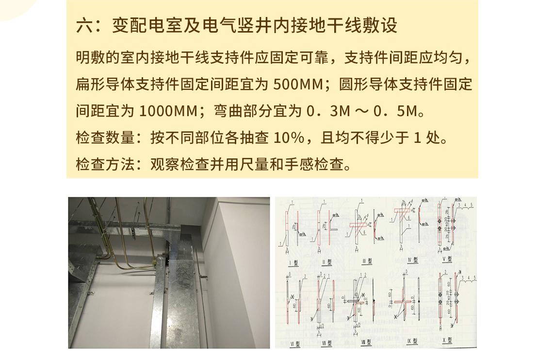 六:变配电室及电气竖井内接地干线敷设 明敷的室内接地干线支持件应固定可靠,支持件间距应均匀,扁形导体支持件固定间距宜为500mm;圆形导体支持件固定间距宜为1000mm;弯曲部分宜为0.3m~0.5m。     检查数量:按不同部位各抽查10%,且均不得少于1处。     检查方法:观察检查并用尺量和手感检查。 seo关键字:接地工程安装,接地总等电位,安装局部等电位,安装接地干线,接地安装及验收