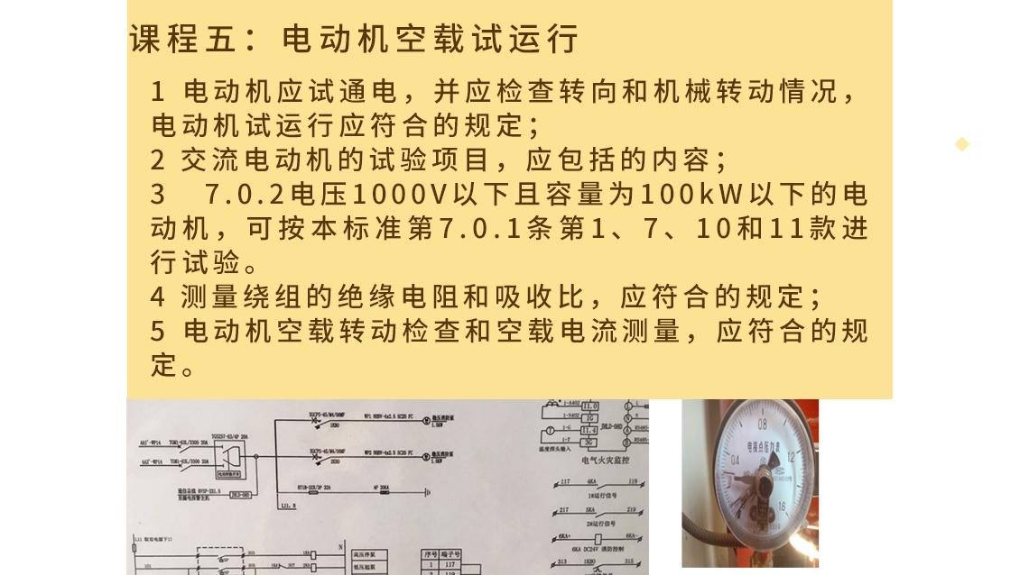 课程五:电动机空载试运行 1 电动机应试通电,并应检查转向和机械转动情况,电动机试运行应符合的规定; 2 交流电动机的试验项目,应包括的内容; 3 7.0.2电压1000V以下且容量为100kW以下的电动机,可按本标准第7.0.1条第1、7、10和11款进行试验。 4 测量绕组的绝缘电阻和吸收比,应符合的规定; 5 电动机空载转动检查和空载电流测量,应符合的规定。
