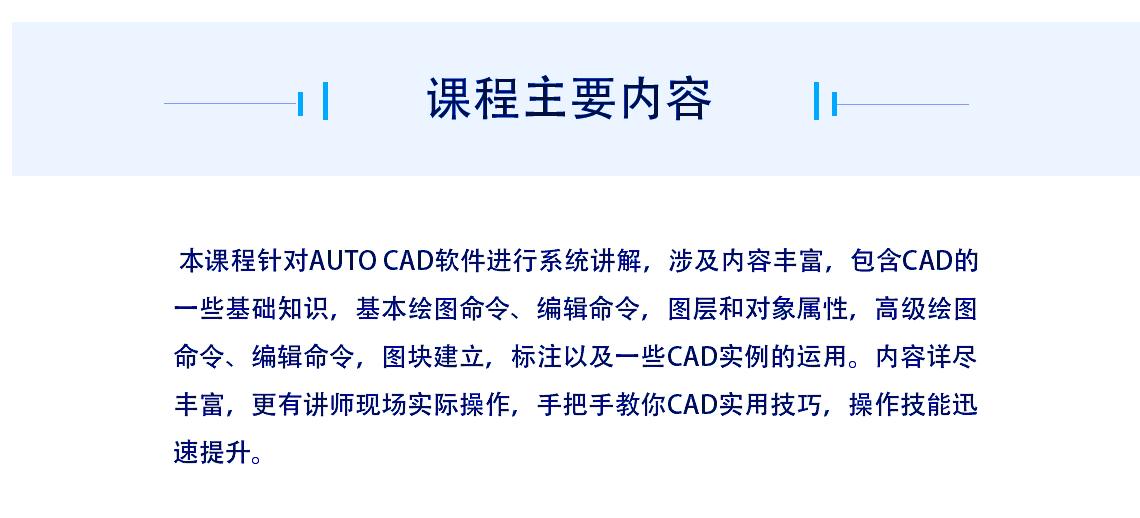 课程主要内容:本课程针对Auto CAD软件进行系统讲解,涉及内容丰富,包含CAD的一些基础知识,基本绘图命令、编辑命令,图层和对象属性,高级绘图命令、编辑命令,图块建立,标注以及一些CAD实例的运用。