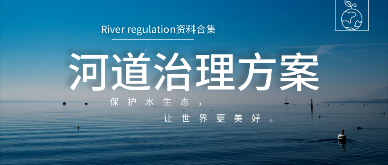 51套河道治理方案及技术交底合集,保护水生态,让世界更美好!