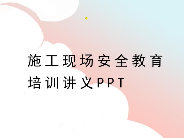 施工现场安全教育培训讲义PPT(内容全面)