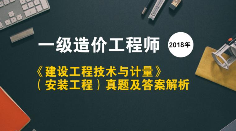 2018年一级造价师《安装工程》真题及解析