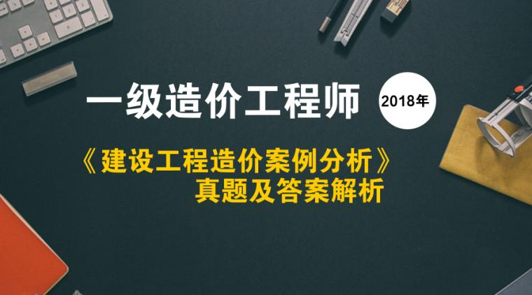 2018年一级造价师《案例分析》真题及解析