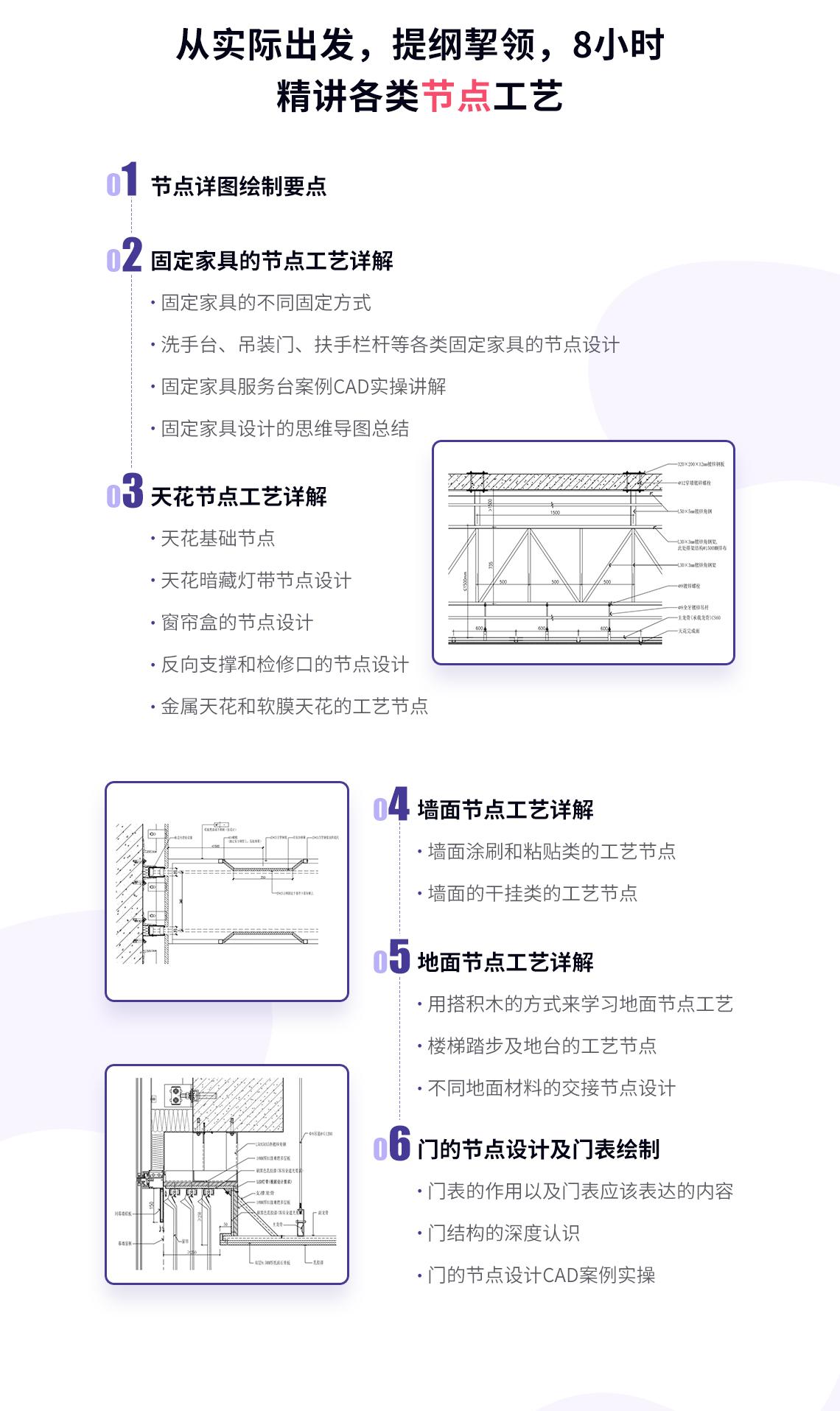 从实际出发,提纲挈领,8小时精讲各类节点工艺。1.节点详图绘制要点。2.固定家具的节点工艺详解:不同家具的不同固定方式,洗手台、吊装门、扶手栏杆等各类固定家具的节点设计,固定家具服务台案例CAD实操详解,固定家具设计的思维导图总结。3.天花节点工艺详解:天花基础节点,天花暗藏灯带节点设计,窗帘盒的节点设计,反向职称和检修口的节点设计,金属天花和软膜天花的工艺节点。4.墙面节点工艺详解:墙面涂刷和粘贴类的工艺节点,墙面的干挂类的工艺节点。5.地面工艺节点详解:用搭积木的方式来学习地面节点工艺,楼梯踏步及地台的工艺节点,不同地面材料的交接节点设计。6.闷得节点设计及门表绘制:门表的作用以及门表应该表达的内容,门结构的深度认识,门的节点设计CAD案例实操。