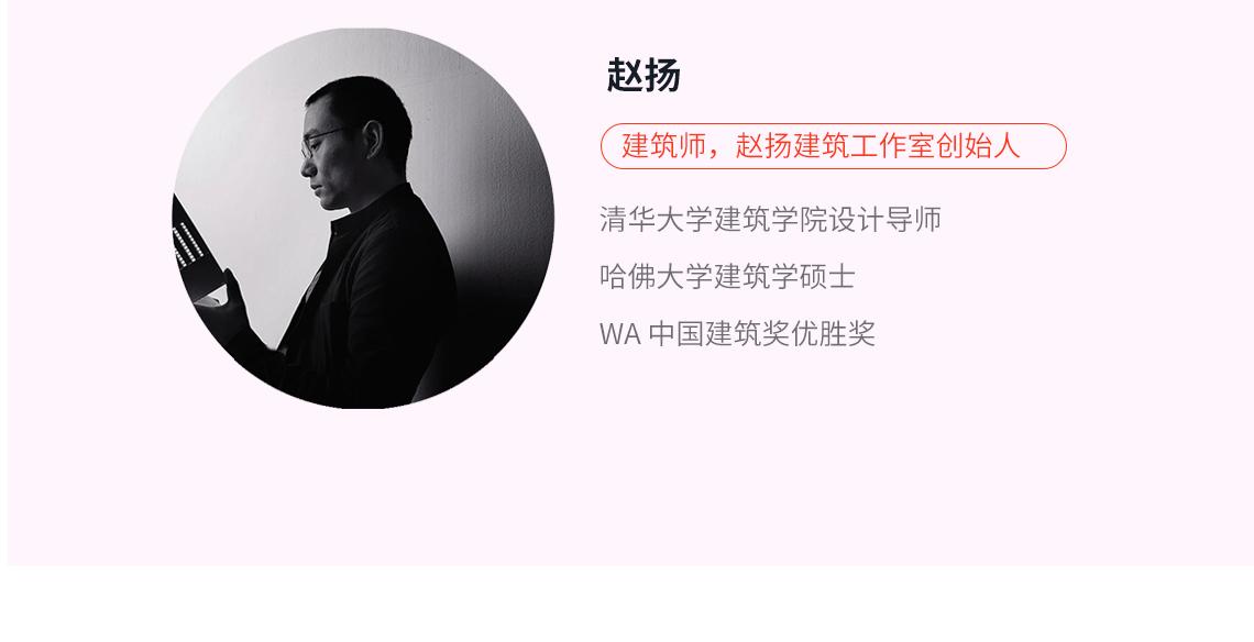 赵扬 建筑师,赵扬建筑工作室创始人 清华大学建筑学院设计导师  2005 年获清华大学建筑学硕士学位。2007 年在建筑师张轲的支持下,在北京创立标准营造-赵扬工作室。2010 年获 WA 中国建筑奖优胜奖。同年,赵扬赴哈佛大学设计研究生院学习,并于2012 年获哈佛大学建筑学硕士学位,并获选哈佛大学优秀毕业生。