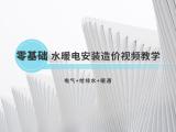 零基础水暖电安装造价视频教学(基础入门)
