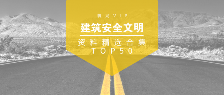 VIP安全资料资料下载-建筑安全文明资料TOP50,助力你的施工生产