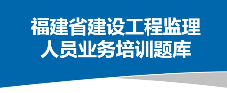 [福建]建设工程监理人员业务培训题库(900题附答案)