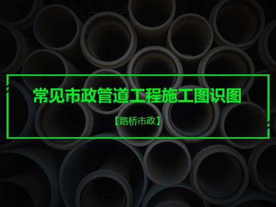 常见市政管道工程施工图识图之排水/给水/中水/明开/顶管及图集使用