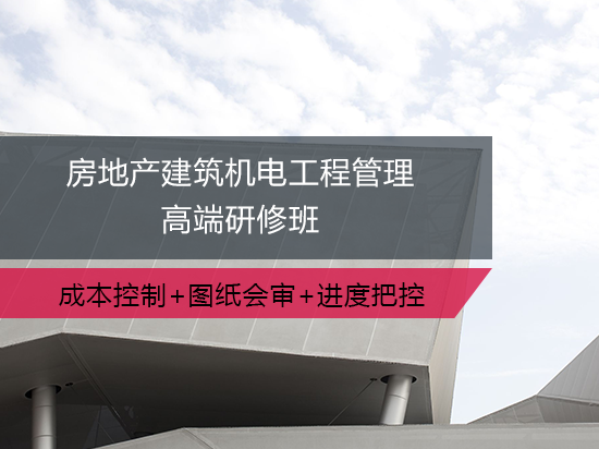 房地产建筑机电工程管理高端研修班(机电甲方必备+转行甲方必备)