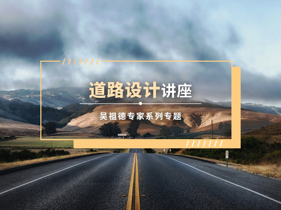 道路设计系列讲座(吴祖德专家专题/路基设计/路面设计/持续更新)