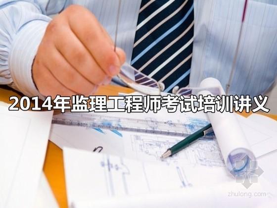 2014年监理工程师考试考前培训讲义(综合讲解、含案例三控等)