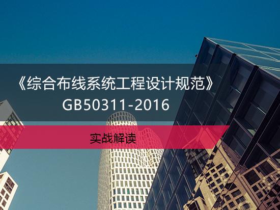 《综合布线系统工程设计规范》GB50311-2016实战解读
