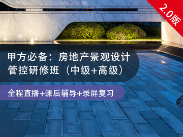 【6.23高级班开班!】甲方必备:房地产景观设计管控研修班(中级班+高级班)
