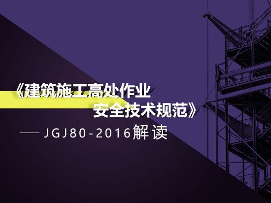 《建筑施工高处作业安全技术规范》JGJ80-2016解读