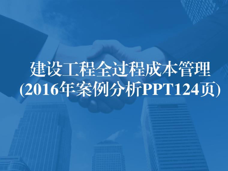 2016年建设工程全过程成本管理(案例分析PPT124页)