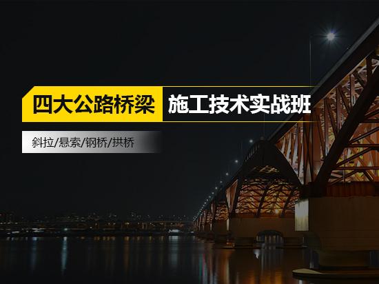 斜拉/悬索/钢桥/拱桥四大公路桥梁施工技术实战班