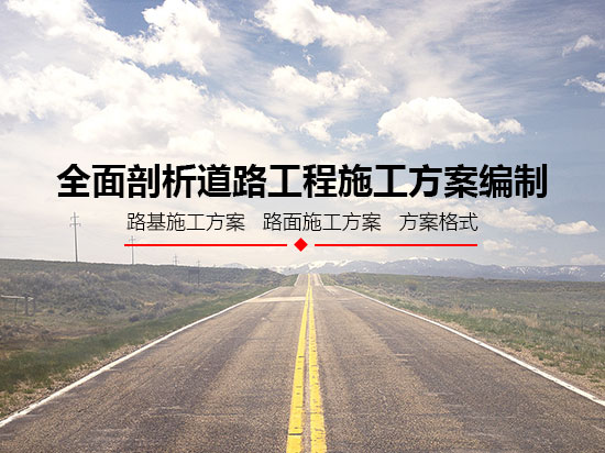 全面剖析道路工程施工方案编制(路基施工方案/路面施工方案/方案格式)