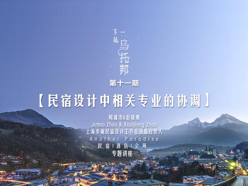 周锦涛、赵晓炯《民宿设计中相关专业的协调》--《下一站,乌托邦》民宿|酒店|会所系列讲座第11期