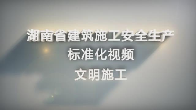 湖南省建筑施工安全生产标准化系列视频—文明施工