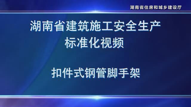 湖南省建筑施工安全生产标准化系列视频—扣件式钢管脚手架