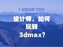 设计师,如何玩转3Dmax?