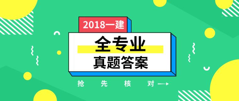 2018一建真题答案!(法规、经济、实务、公路,水利,市政)