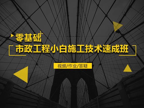 零基础市政工程小白施工技术速成班( 视频+作业+答疑 )