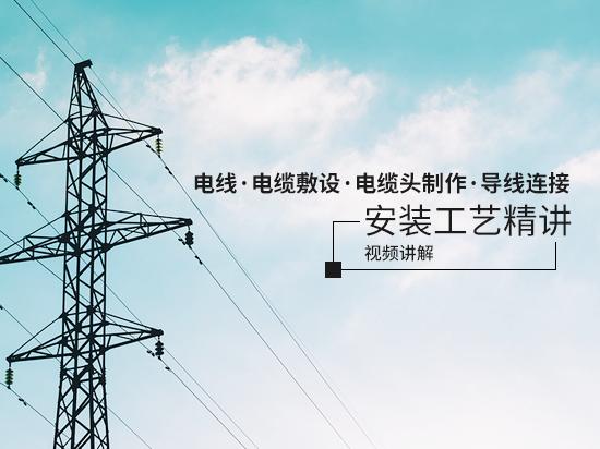 电线、电缆敷设、电缆头制作、导线连接安装工艺精讲
