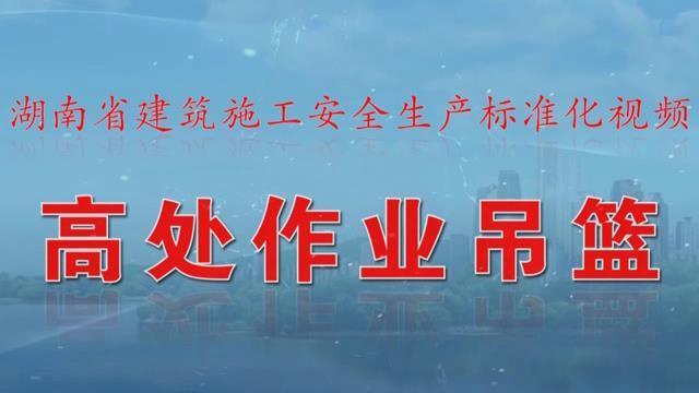 湖南省建筑施工安全生产标准化系列视频—高处作业吊篮