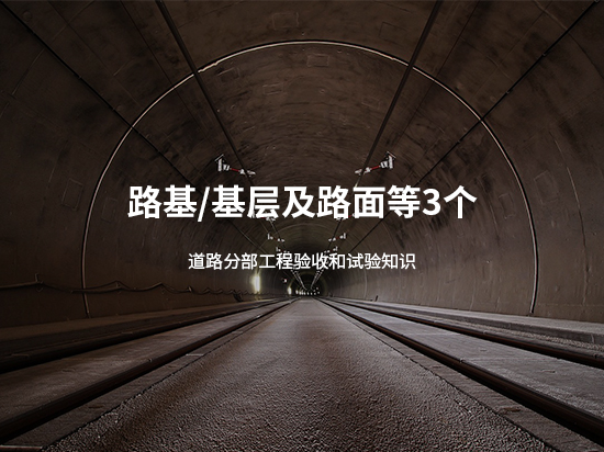 路基/基层及路面等3个道路分部工程验收和试验知识