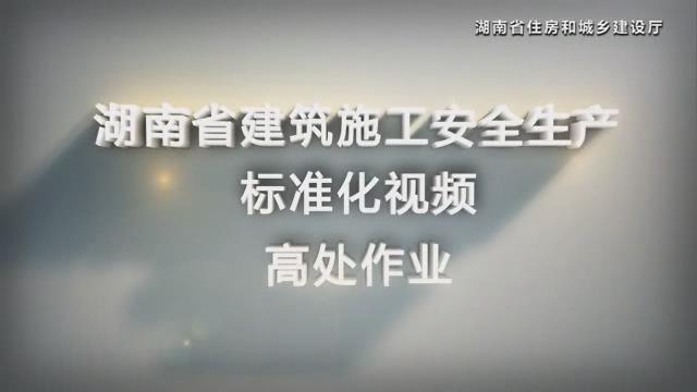 湖南省建筑施工安全生产标准化系列视频—高处作业
