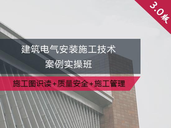 建筑电气安装施工技术案例实操班(施工图识读+质量安全+规范解读+施工管理)