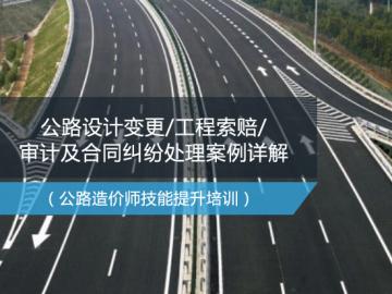 公路工程设计变更/工程索赔/审计及合同纠纷处理案例详解(公路造价师技能提升培训)