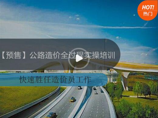 [预售]公路造价全过程实操培训(快速胜任造价员工作)