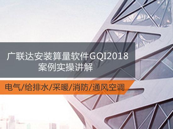 最新版广联达安装算量软件GQI2018案例实操讲解(电气/给排水/采暖/消防/通风空调)