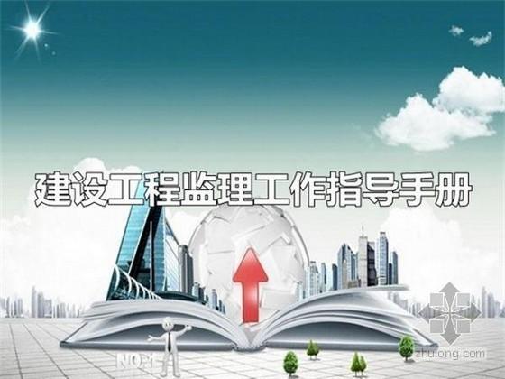 建设工程监理工作指导手册267页(甲级监理公司汇编、附表格)
